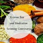 Kratom Ban and Medication Screening Controversy